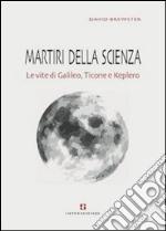 Martiri della scienza. Le vite di Galileo, Ticone e Keplero libro