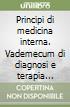 Principi di medicina interna. Vademecum di diagnosi e terapia medica libro