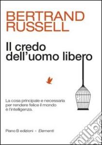 Il credo dell'uomo libero. La cosa principale e necessaria per rendere felice il mondo è l'intelligenza libro di Russell Bertrand