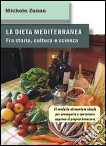 La dieta mediterranea. Fra storia, cultura e scienza. Il modello alimentare ideale per conseguire e conservare appieno il proprio benessere libro di Zonno Michele