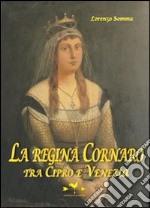 La Regina Cornaro. Tra Cipro e Venezia libro
