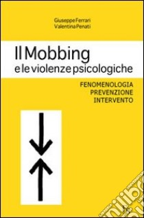 Il mobbing e le violenze psicologiche. Fenomenologia, prevenzione, intervento libro di Ferrari Giuseppe - Penati Valentina