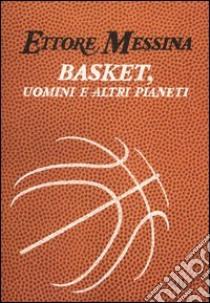 Basket, uomini e altri pianeti libro di Messina Ettore - Tranquillo Flavio