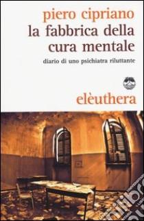 La fabbrica della cura mentale. Diario di uno psichiatra riluttante libro di Cipriano Piero