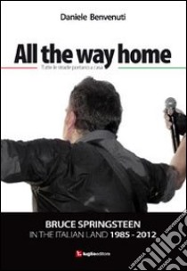 All the way home. Bruce Springsteen in the italian land 1985-2012. Ediz. italiana libro di Benvenuti Daniele