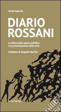 Diario Rossani. La difesa dello spazio pubblico e la privatizzazione della città libro di Signorile Nicola