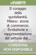 Il coraggio della quotidianità. Milano: storie di commercio. Evoluzione e rappresentazione del settore dal 1800 ad oggi libro di Mattana Sergio