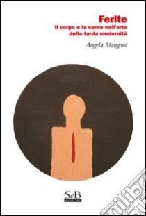 Ferite. Il corpo e la carne nell'arte della tarda modernità libro di Mengoni Angela