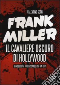 Frank Miller. Il cavaliere oscuro di Hollywood da «Robocop» a «300», passando per «Sin City» libro di Sergi Valentino