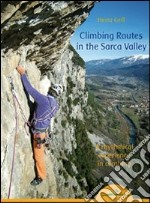 Climbing routes in the Sarca valley. A rhythmical experience in climbing libro di Grill Heinz