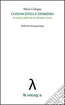 Conoscenza e dominio. Le scienze della vita tra filosofia e storia libro di Galzigna Mario