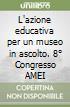 L'azione educativa per un museo in ascolto. 8� Congresso AMEI