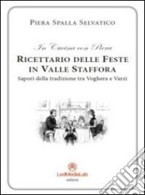 Ricettario delle feste in Valle Staffora. Sapori della tradizione tra Voghera e Varzi libro di Spalla Selvatico Piera