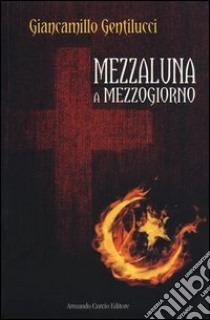 Mezzaluna a mezzogiorno libro di Gentilucci Giancamillo