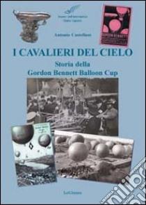 I cavalieri del cielo. Storia della Gordon Bennett Balloon Cup libro di Castellani Antonio