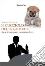 Il cucciolo del presidente. Storie di cani, amori e onesti fuorilegge