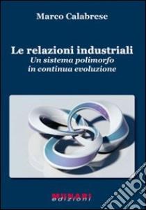 Le relazioni industriali. Un sistema polimorfo in continua evoluzione libro di Calabrese Marco