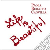 Life is beautiful. Ediz. italiana e inglese libro di Buratto Caovilla Paola