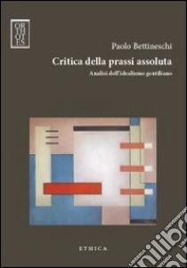 Critica della prassi assoluta. Analisi dell'idealismo gentiliano libro di Bettineschi Paolo