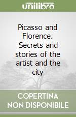 Picasso and Florence. Secrets and stories of the artist and the city libro di Bradburne J. M. (cur.)