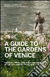 A guide to the gardens of Venice. Gardens, parks, orchards and fields in the city and on the islands libro