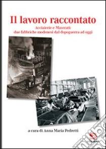 Il lavoro raccontato. Acciaierie e maserati: due fabbriche modenesi dal dopoguerra ad oggi libro di Pedretti Anna M.