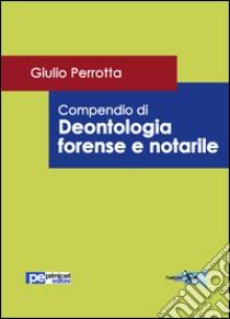 Compendio di deontologia forense e notarile libro di Perrotta Giulio