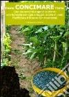 Come concimare l'orto. Uso dei concimi organici e chimici con la ricetta per ogni ortaggio, anche in vaso libro