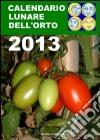 Calendario lunare dell'orto 2013. Tutte le semine secondo le fasi della luna libro