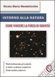 Intorno alla natura. Come vincere la forza di gravità libro di Mendolicchio Nicola M.