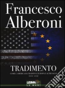Tradimento. Come l'America ha tradito l'Europa e altri saggi (2012-2015) libro di Alberoni Francesco
