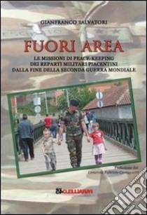 Fuori area. Le missioni di peace-keeping dei reparti militari piacentini dalla fine della seconda guerra mondiale libro di Salvatori Gianfranco