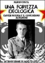Una fortezza ideologica. Enver Hoxha e il comunismo albanese libro