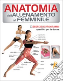 Anatomia dell'allenamento al femminile. Esercizi e programmi specifici per le donne libro di Purcell Lisa