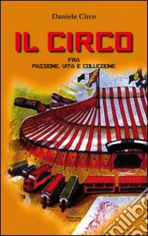 Il circo, fra passione, vita e collezione libro di Circo Daniele