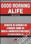 Good morning Alife. Diario di bordo di cinque anni di mala-amministrazione comunale libro
