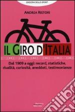 Il giro d'Italia. Dal 1909 a oggi: record, statistiche, rivalità, curiosità, aneddoti, testimonioanze libro