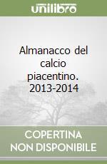 Almanacco del calcio piacentino. 2013-2014 libro di Spotti Giacomo - Galli Stefano - Spreafico Maurizio