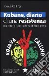 Kobane, diario di una resistenza. Racconti di una staffetta di solidarietà libro