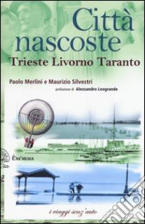 Città nascoste. Trieste Livorno Taranto libro di Merlini Paolo - Silvestri Maurizio