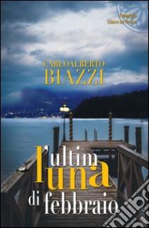 L'ultima luna di febbraio libro di Biazzi Carlo A.