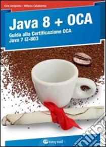 Java 8. Guida alla certificazione OCA Java 7 libro di Arciprete Ciro - Calabretta Milena