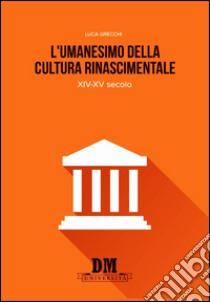 L'umanesimo nella cultura rinascimentale. XIV-XV secolo libro di Grecchi Luca