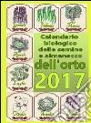 Calendario biologico e almanacco delle semine nell'orto 2017. L'orto secondo le migliori tradizioni naturali libro