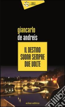 Il destino suona sempre due volte libro di De Andreis Giancarlo
