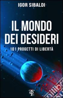 Il mondo dei desideri. 101 progetti di libertà libro di Sibaldi Igor