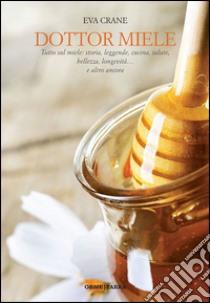 Dottor miele. Tutto sul miele: storia, leggende, cucina, salute, bellezza, longevità... e altro ancora libro di Crane Eva