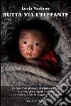 Butta via l'elefante. Da New York al Nepal, dall'India al Tibert, la gioiosa avventura di Buddha, un bambino speciale in viaggio verso l'utopia libro