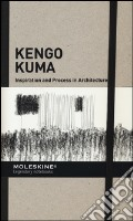 Inspiration and process in architecture. Kengo Kuma. Ediz. illustrata art vari a