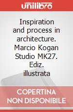 Inspiration and process in architecture. Marcio Kogan Studio MK27. Ediz. illustrata articolo per la scrittura